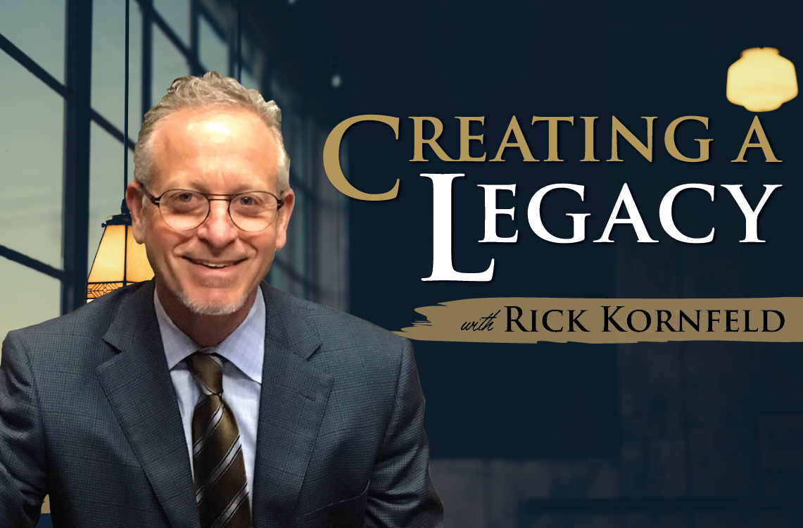 Creating a Legacy with Rick Kornfeld